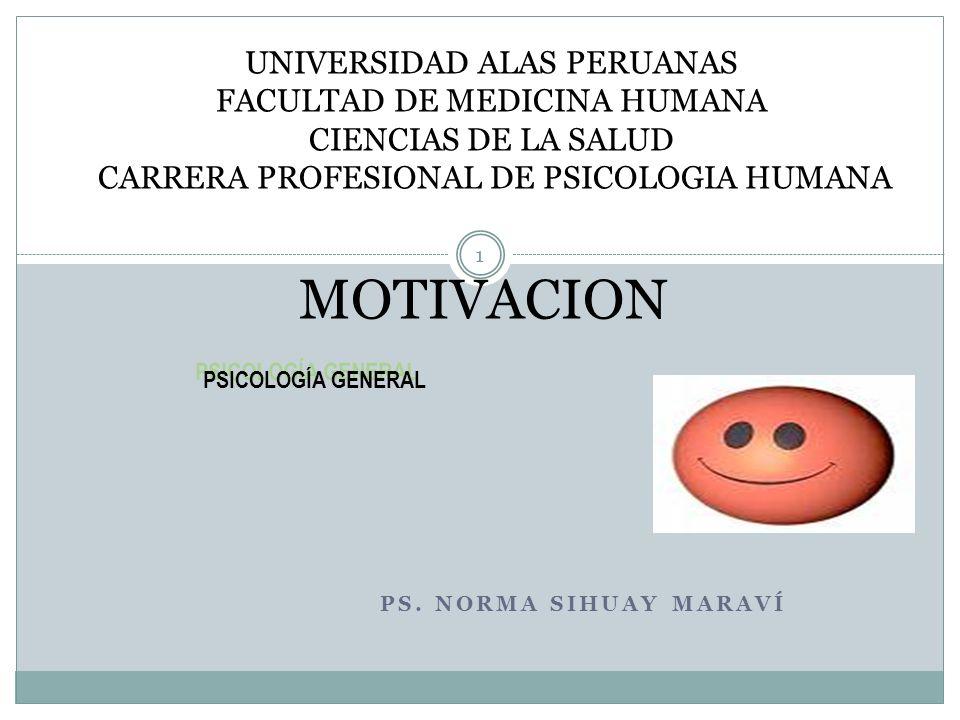 PS. NORMA SIHUAY MARAVÍ 1 MOTIVACION PSICOLOGÍA GENERAL UNIVERSIDAD ALAS PERUANAS FACULTAD DE MEDICINA HUMANA CIENCIAS DE LA SALUD CARRERA PROFESIONAL