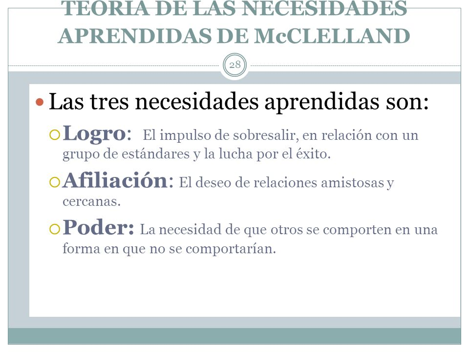 TEORIA DE LAS NECESIDADES APRENDIDAS DE McCLELLAND 28 Las tres necesidades aprendidas son: Logro: El impulso de sobresalir, en relación con un grupo d