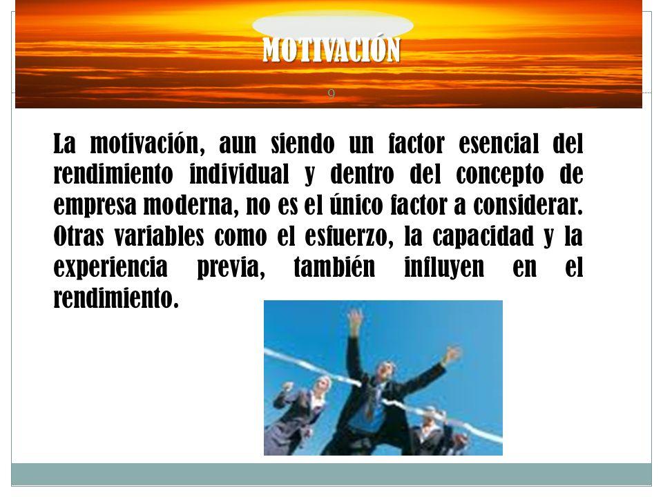 MOTIVACIÓN 9 La motivación, aun siendo un factor esencial del rendimiento individual y dentro del concepto de empresa moderna, no es el único factor a