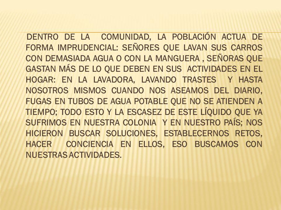 2).- IMAGINA AUNQUE COMO META SE PRETENDÍA LLEVAR Y DOTAR DE AGUA A LAS COLONIAS DONDE NO HAY TAN VITAL LÍQUIDO, LLEGAMOS AL ACUERDO DE ATENDER LO MÁS PRIORITARIO HACER ENTENDER A NUESTRA COMUNIDAD ESCOLAR QUE SI SEGUIMOS USANDO DE MANERA INUSUAL EL AGUA; EN EL FUTURO NOS QUEDAREMOS DEFINITIVAMENTE SIN ELLA.