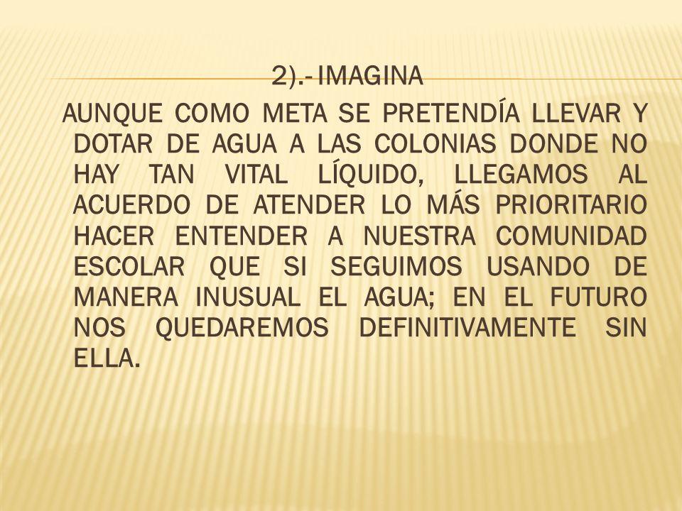 2).- IMAGINA AUNQUE COMO META SE PRETENDÍA LLEVAR Y DOTAR DE AGUA A LAS COLONIAS DONDE NO HAY TAN VITAL LÍQUIDO, LLEGAMOS AL ACUERDO DE ATENDER LO MÁS