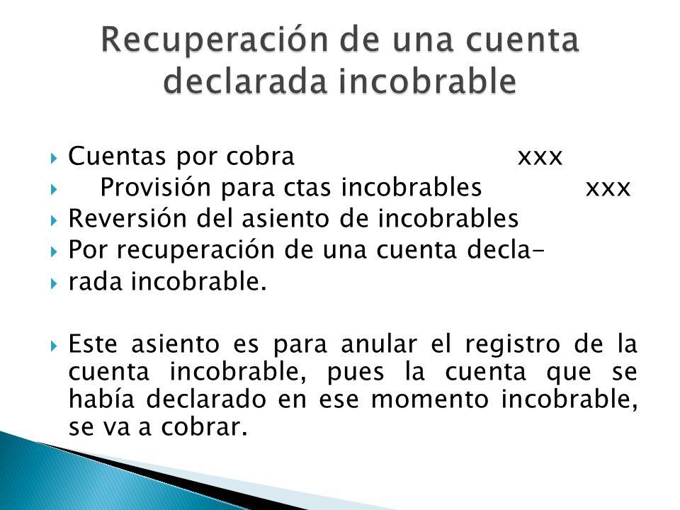 Cuentas por cobra xxx Provisión para ctas incobrablesxxx Reversión del asiento de incobrables Por recuperación de una cuenta decla- rada incobrable. E