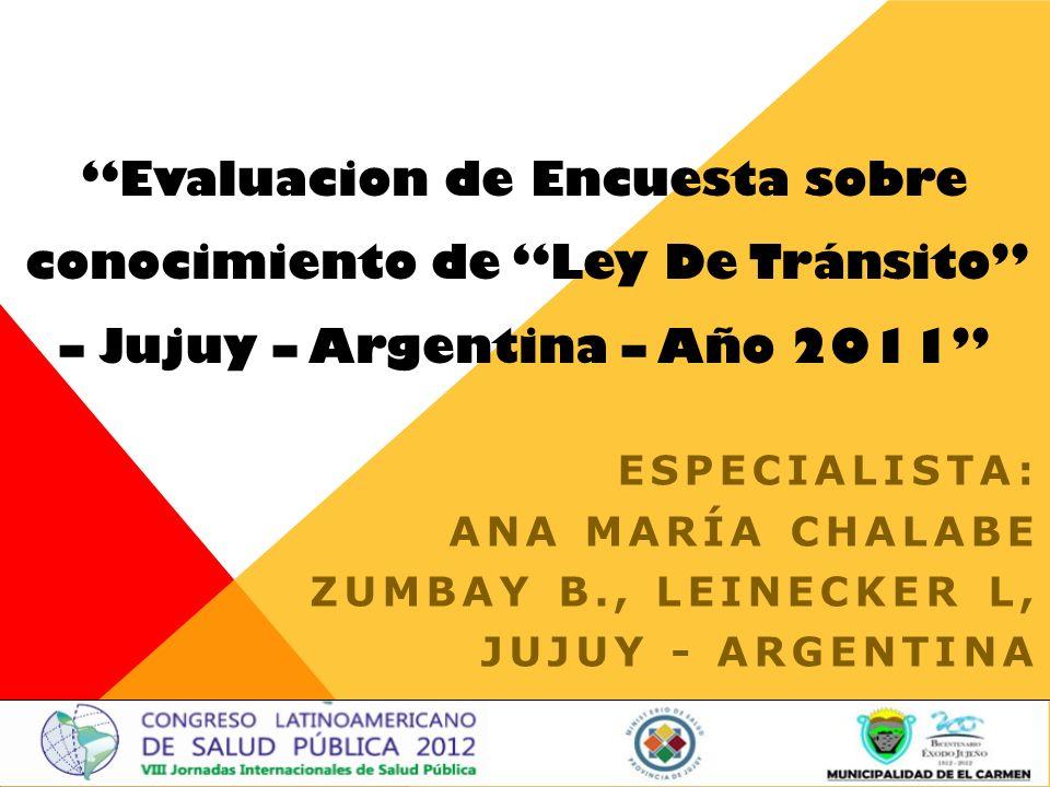Evaluacion de Encuesta sobre conocimiento de Ley De Tránsito – Jujuy – Argentina – Año 2011 ESPECIALISTA: ANA MARÍA CHALABE ZUMBAY B., LEINECKER L, JUJUY - ARGENTINA