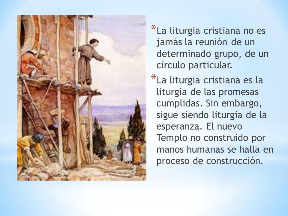 * La liturgia cristiana no es jamás la reunión de un determinado grupo, de un círculo particular. * La liturgia cristiana es la liturgia de las promes