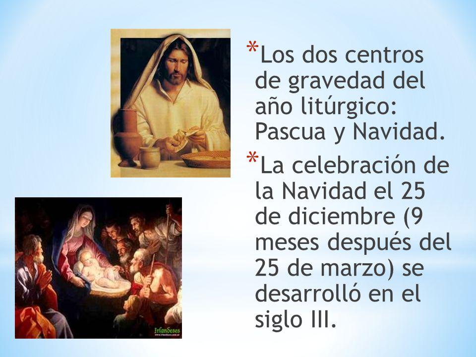 * Los dos centros de gravedad del año litúrgico: Pascua y Navidad. * La celebración de la Navidad el 25 de diciembre (9 meses después del 25 de marzo)