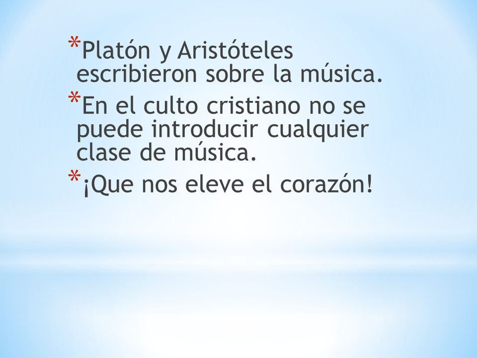 * Platón y Aristóteles escribieron sobre la música. * En el culto cristiano no se puede introducir cualquier clase de música. * ¡Que nos eleve el cora