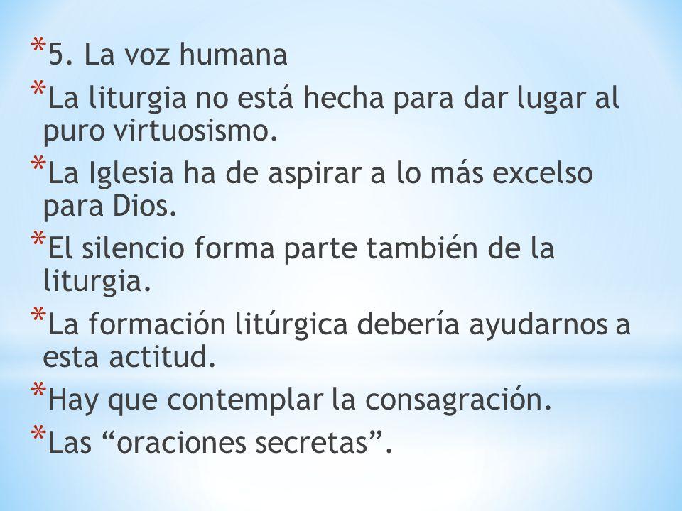 * 5. La voz humana * La liturgia no está hecha para dar lugar al puro virtuosismo. * La Iglesia ha de aspirar a lo más excelso para Dios. * El silenci