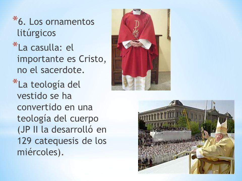 * 6. Los ornamentos litúrgicos * La casulla: el importante es Cristo, no el sacerdote. * La teología del vestido se ha convertido en una teología del