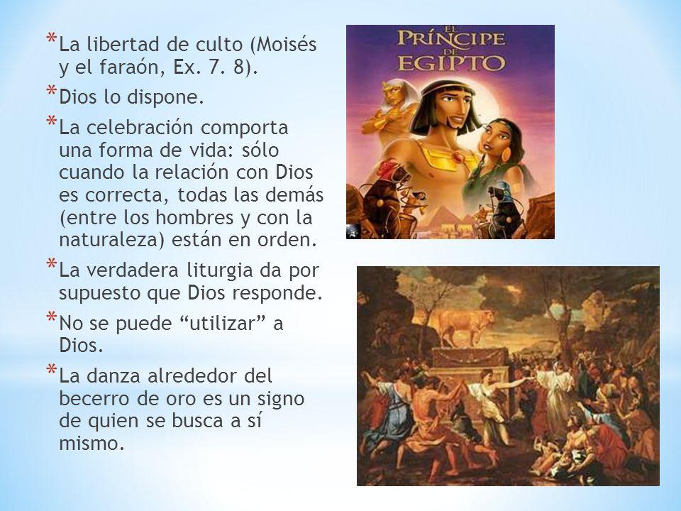 * La libertad de culto (Moisés y el faraón, Ex. 7. 8). * Dios lo dispone. * La celebración comporta una forma de vida: sólo cuando la relación con Dio