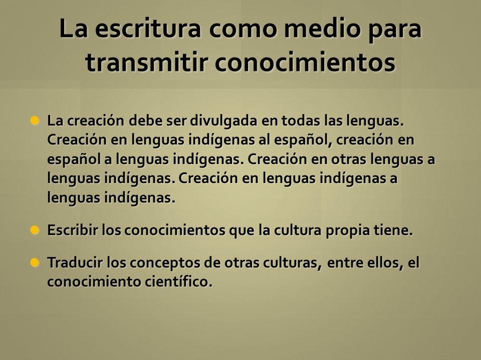La escritura como medio para transmitir conocimientos La creación debe ser divulgada en todas las lenguas. Creación en lenguas indígenas al español, c