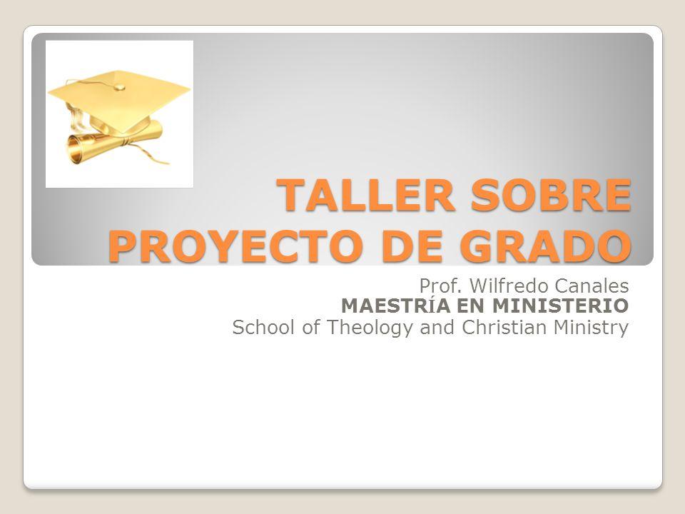 TALLER SOBRE PROYECTO DE GRADO Prof. Wilfredo Canales MAESTR Í A EN MINISTERIO School of Theology and Christian Ministry
