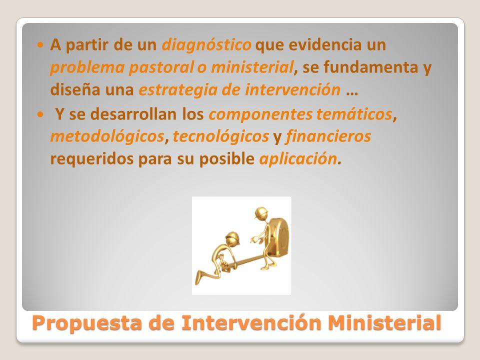 Propuesta de Intervención Ministerial A partir de un diagnóstico que evidencia un problema pastoral o ministerial, se fundamenta y diseña una estrateg