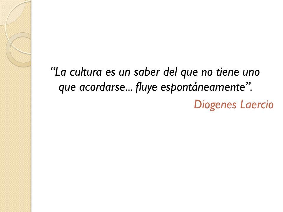 La cultura es un saber del que no tiene uno que acordarse... fluye espontáneamente. Diogenes Laercio