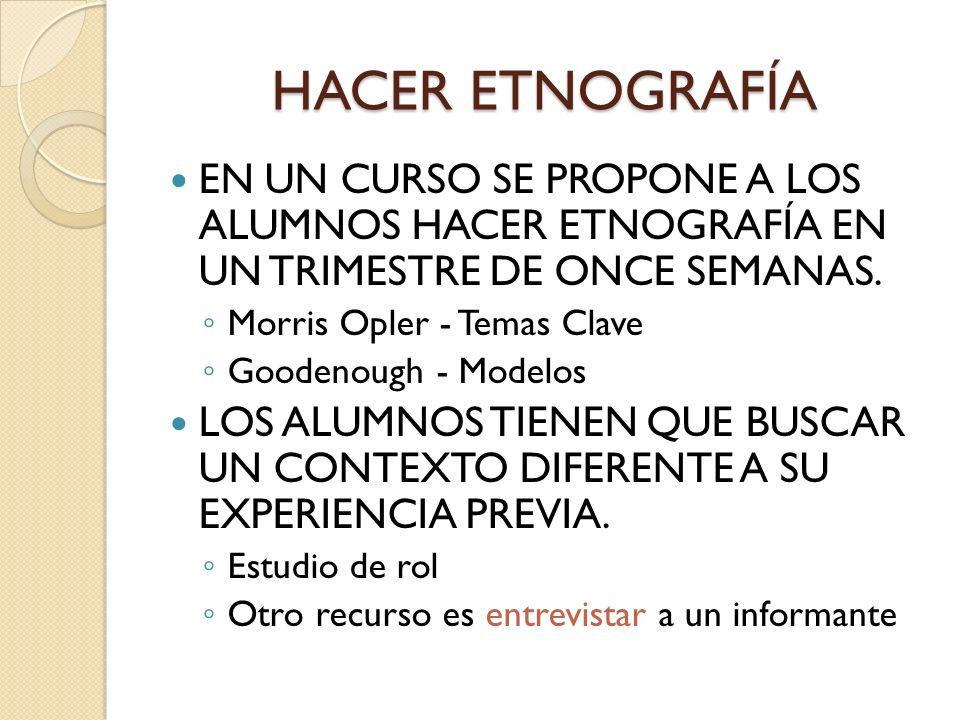 HACER ETNOGRAFÍA EN UN CURSO SE PROPONE A LOS ALUMNOS HACER ETNOGRAFÍA EN UN TRIMESTRE DE ONCE SEMANAS. Morris Opler - Temas Clave Goodenough - Modelo