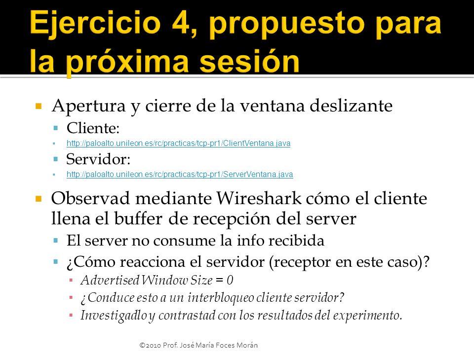 Apertura y cierre de la ventana deslizante Cliente: http://paloalto.unileon.es/rc/practicas/tcp-pr1/ClientVentana.java Servidor: http://paloalto.unileon.es/rc/practicas/tcp-pr1/ServerVentana.java Observad mediante Wireshark cómo el cliente llena el buffer de recepción del server El server no consume la info recibida ¿Cómo reacciona el servidor (receptor en este caso).