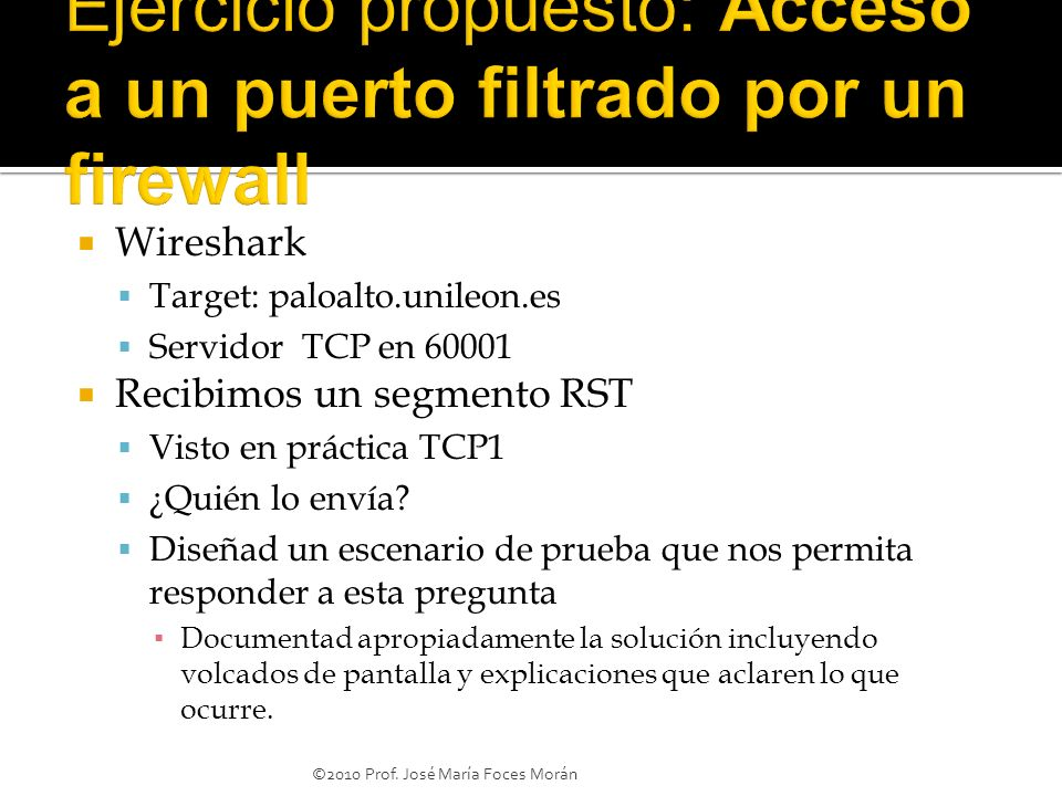 Wireshark Target: paloalto.unileon.es Servidor TCP en 60001 Recibimos un segmento RST Visto en práctica TCP1 ¿Quién lo envía? Diseñad un escenario de