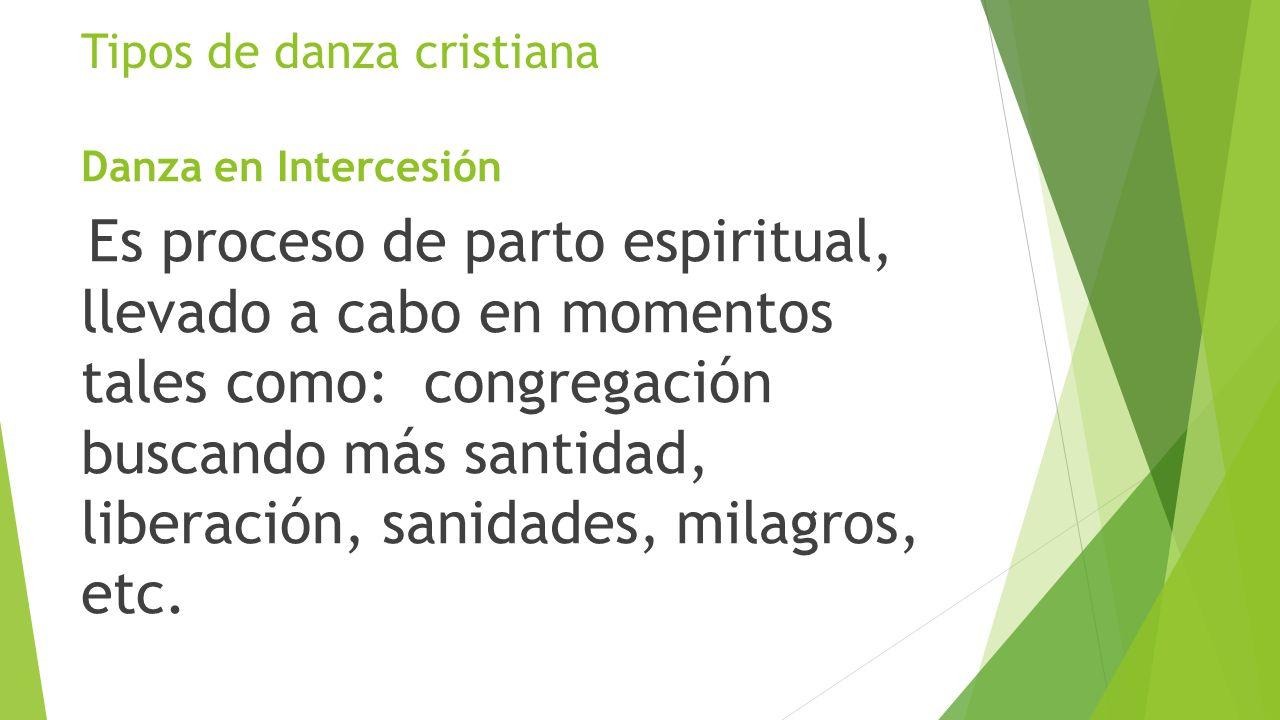 Tipos de danza cristiana Danza en Intercesión Es proceso de parto espiritual, llevado a cabo en momentos tales como: congregación buscando más santida
