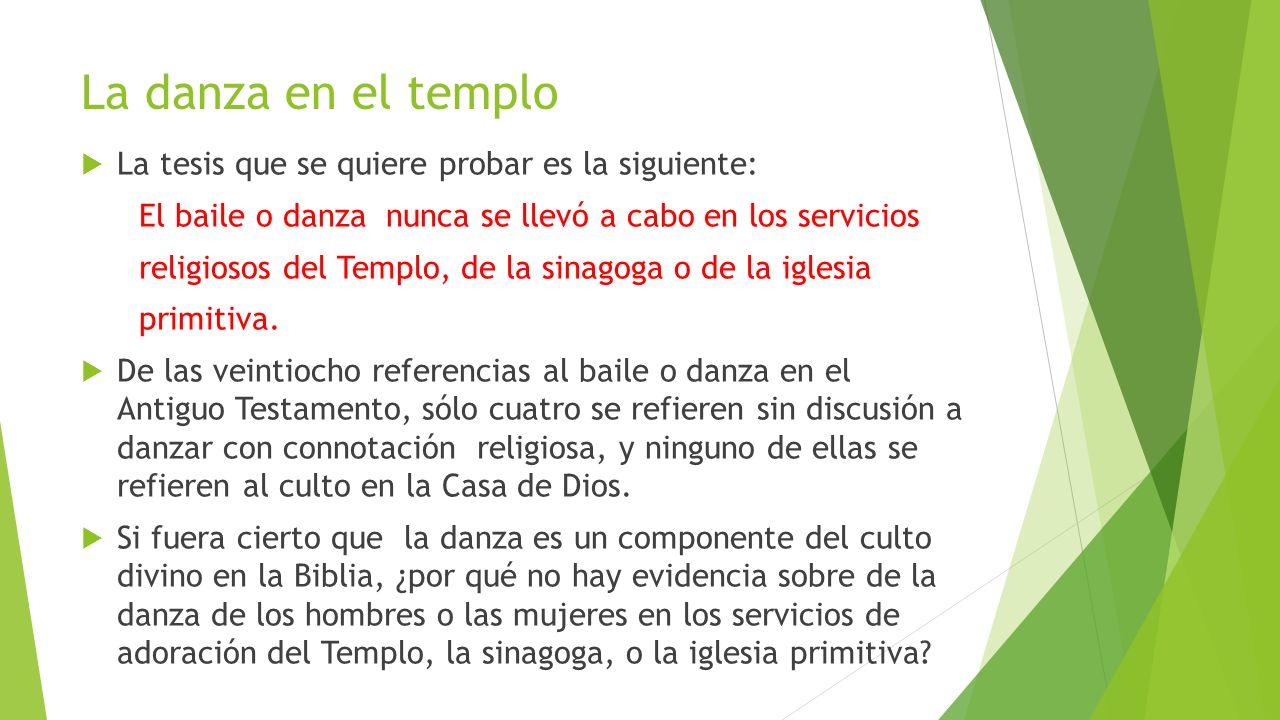 La danza en el templo La tesis que se quiere probar es la siguiente: El baile o danza nunca se llevó a cabo en los servicios religiosos del Templo, de
