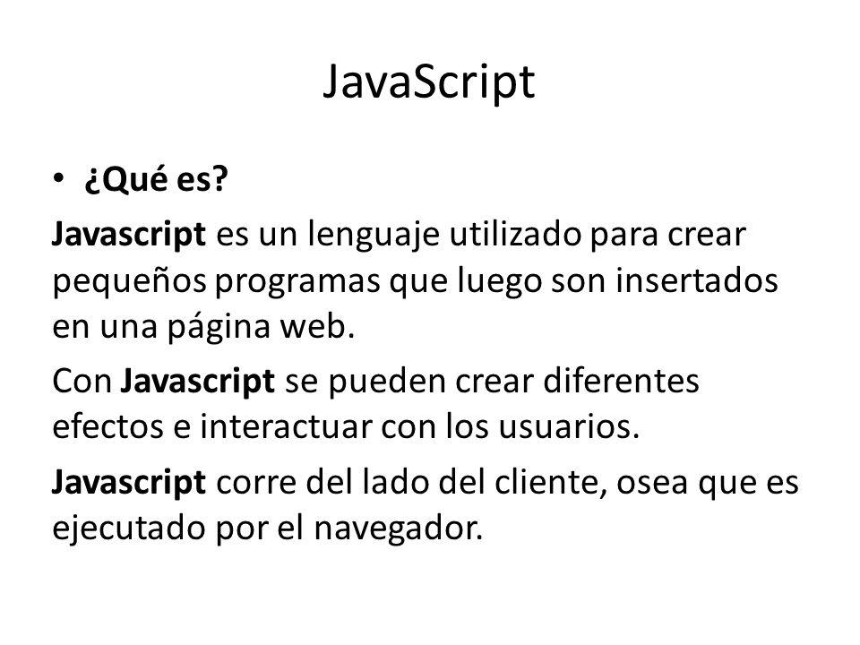 JavaScript ¿Qué es? Javascript es un lenguaje utilizado para crear pequeños programas que luego son insertados en una página web. Con Javascript se pu