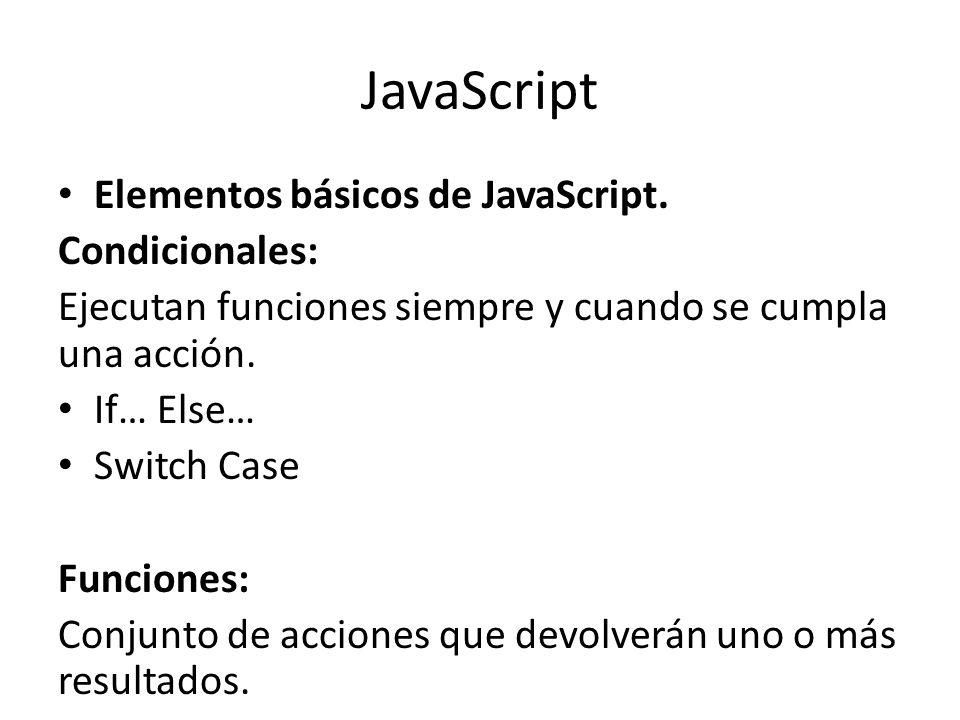JavaScript Elementos básicos de JavaScript. Condicionales: Ejecutan funciones siempre y cuando se cumpla una acción. If… Else… Switch Case Funciones: