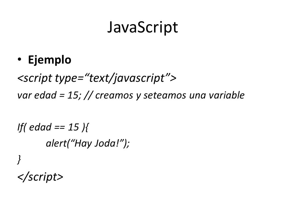 JavaScript Ejemplo var edad = 15; // creamos y seteamos una variable If( edad == 15 ){ alert(Hay Joda!); }