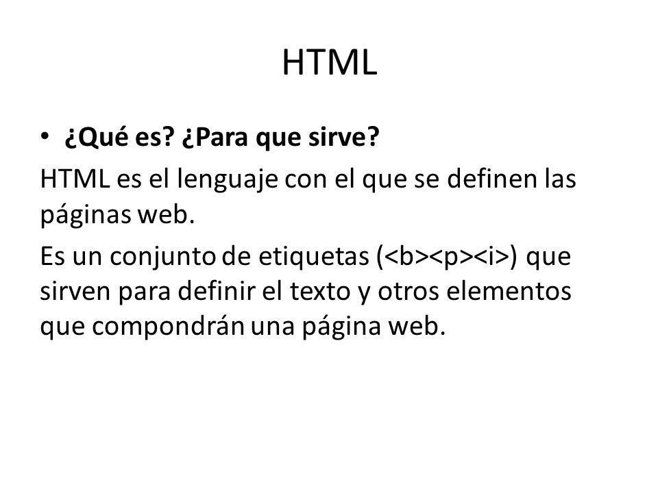 HTML ¿Qué es? ¿Para que sirve? HTML es el lenguaje con el que se definen las páginas web. Es un conjunto de etiquetas ( ) que sirven para definir el t