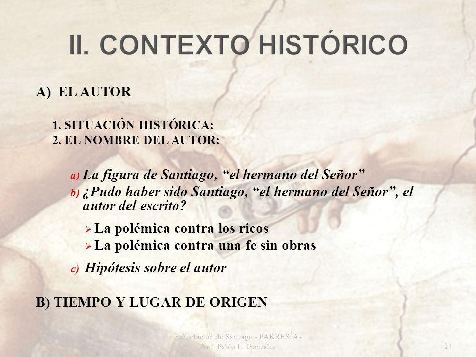A) EL AUTOR 1. SITUACIÓN HISTÓRICA: 2. EL NOMBRE DEL AUTOR: a) La figura de Santiago, el hermano del Señor b) ¿Pudo haber sido Santiago, el hermano de