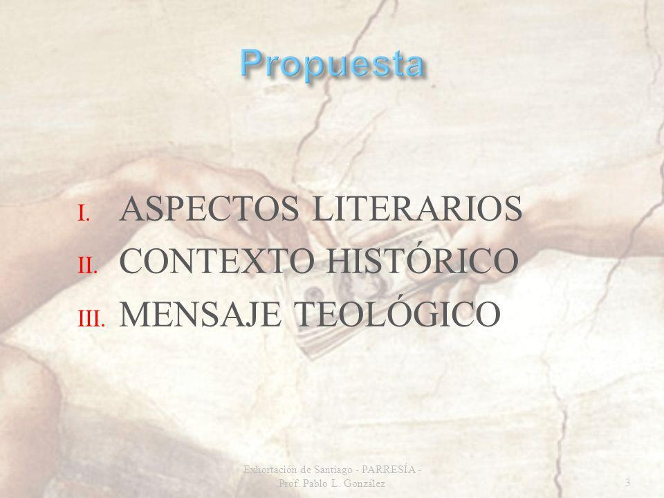 I. ASPECTOS LITERARIOS II. CONTEXTO HISTÓRICO III. MENSAJE TEOLÓGICO Exhortación de Santiago - PARRESÍA - Prof. Pablo L. González3