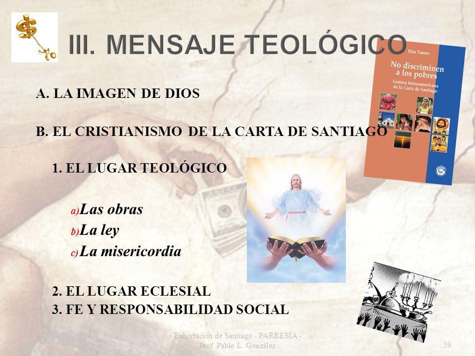 Exhortación de Santiago - PARRESÍA - Prof. Pablo L. González39 A. LA IMAGEN DE DIOS B. EL CRISTIANISMO DE LA CARTA DE SANTIAGO 1. EL LUGAR TEOLÓGICO a