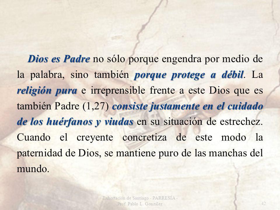Dios es Padre porque protege a débil religión pura consiste justamente en el cuidado de los huérfanos y viudas Dios es Padre no sólo porque engendra por medio de la palabra, sino también porque protege a débil.
