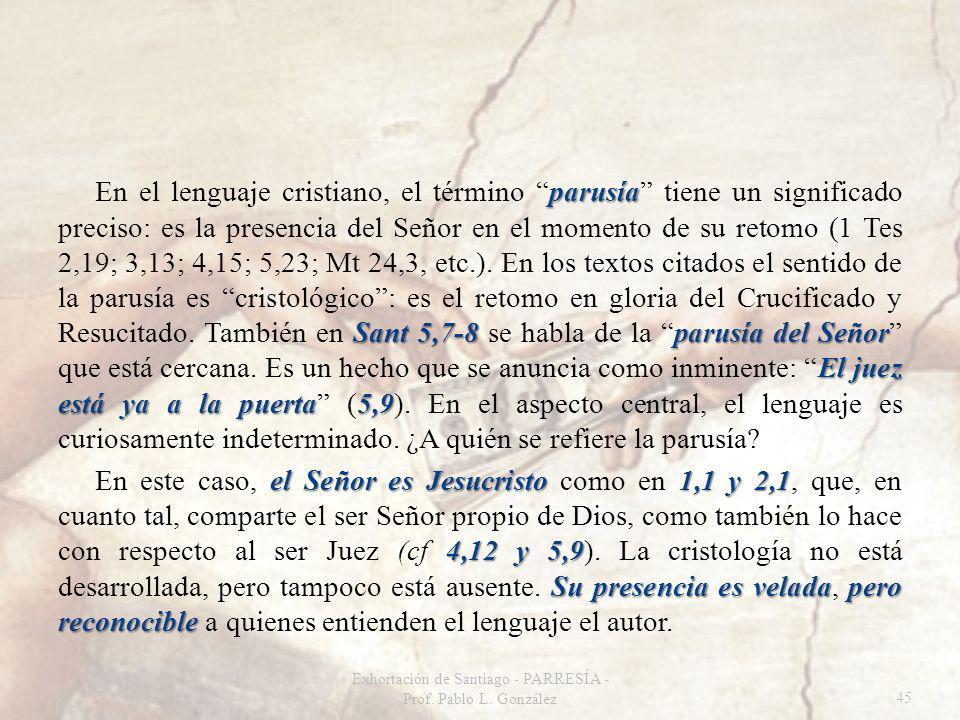 parusía Sant 5,7-8 parusía del Señor El juez está ya a la puerta5,9 En el lenguaje cristiano, el término parusía tiene un significado preciso: es la presencia del Señor en el momento de su retomo (1 Tes 2,19; 3,13; 4,15; 5,23; Mt 24,3, etc.).