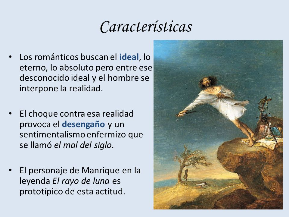 Características Los románticos buscan el ideal, lo eterno, lo absoluto pero entre ese desconocido ideal y el hombre se interpone la realidad.
