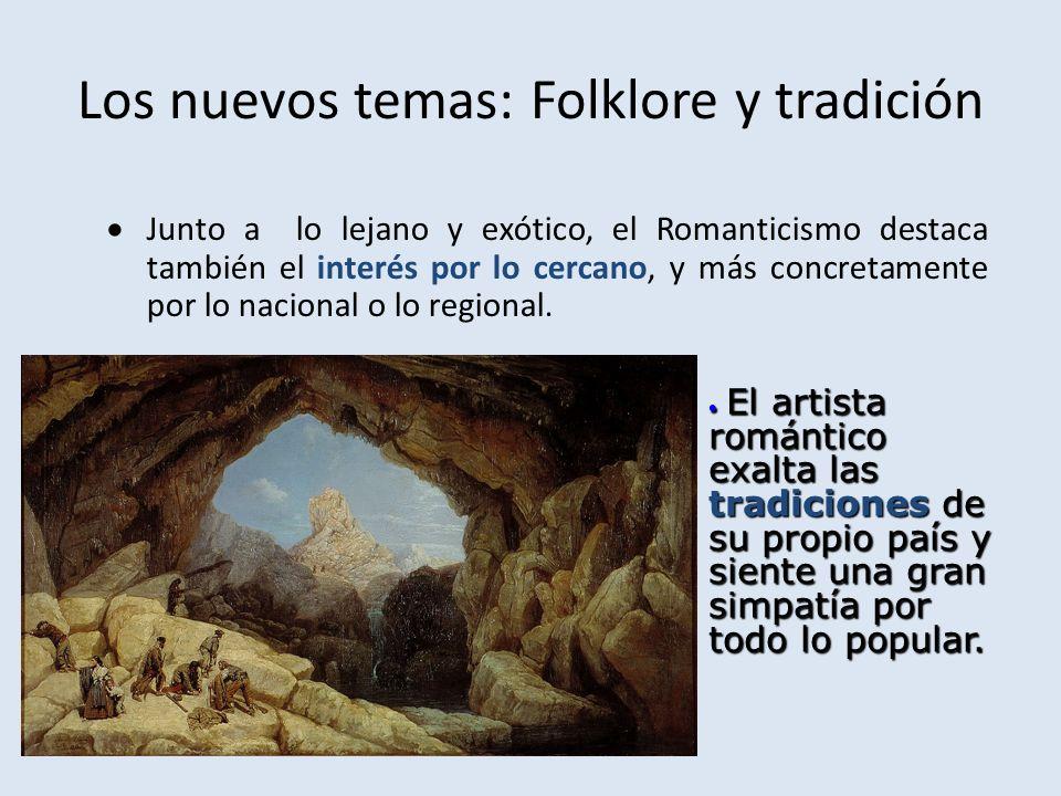 Los nuevos temas: Folklore y tradición Junto a lo lejano y exótico, el Romanticismo destaca también el interés por lo cercano, y más concretamente por lo nacional o lo regional.