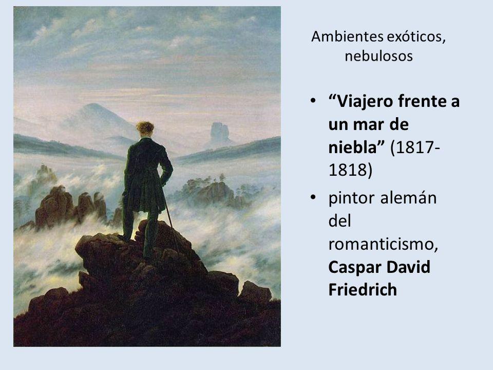 Ambientes exóticos, nebulosos Viajero frente a un mar de niebla (1817- 1818) pintor alemán del romanticismo, Caspar David Friedrich