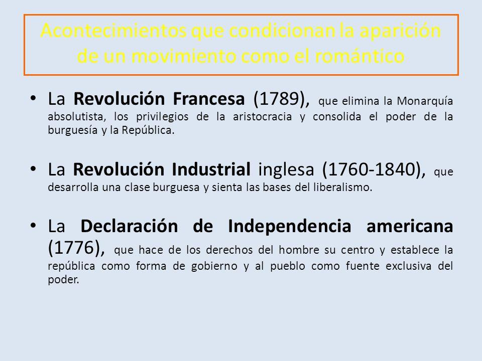 Acontecimientos que condicionan la aparición de un movimiento como el romántico La Revolución Francesa (1789), que elimina la Monarquía absolutista, los privilegios de la aristocracia y consolida el poder de la burguesía y la República.