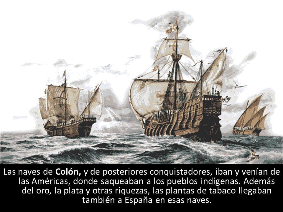 Las naves de Colón, y de posteriores conquistadores, iban y venían de las Américas, donde saqueaban a los pueblos indígenas. Además del oro, la plata