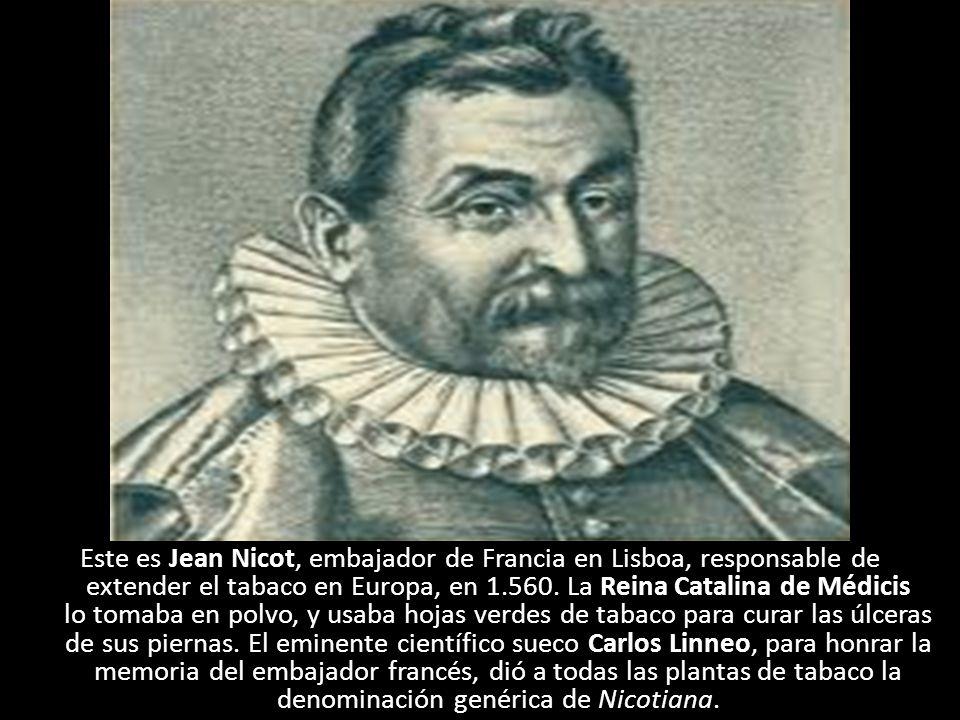 Este es Jean Nicot, embajador de Francia en Lisboa, responsable de extender el tabaco en Europa, en 1.560. La Reina Catalina de Médicis lo tomaba en p