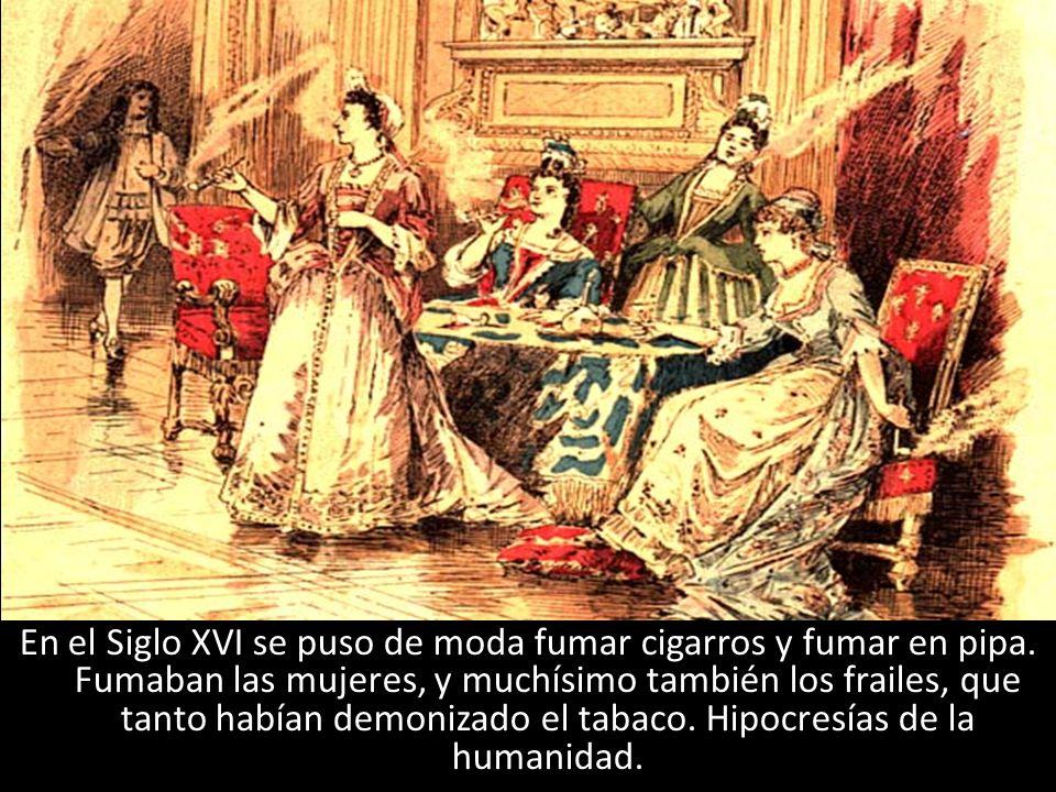 En el Siglo XVI se puso de moda fumar cigarros y fumar en pipa. Fumaban las mujeres, y muchísimo también los frailes, que tanto habían demonizado el t