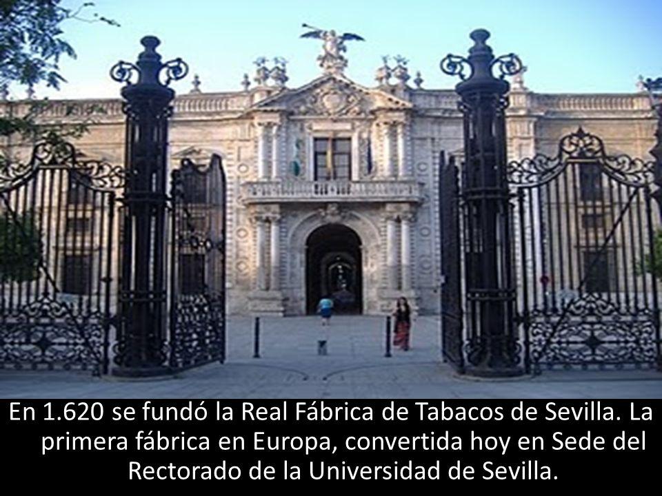 En 1.620 se fundó la Real Fábrica de Tabacos de Sevilla. La primera fábrica en Europa, convertida hoy en Sede del Rectorado de la Universidad de Sevil