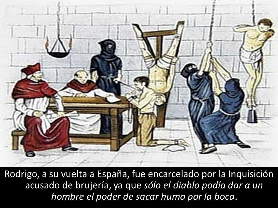 Rodrigo, a su vuelta a España, fue encarcelado por la Inquisición acusado de brujería, ya que sólo el diablo podía dar a un hombre el poder de sacar h
