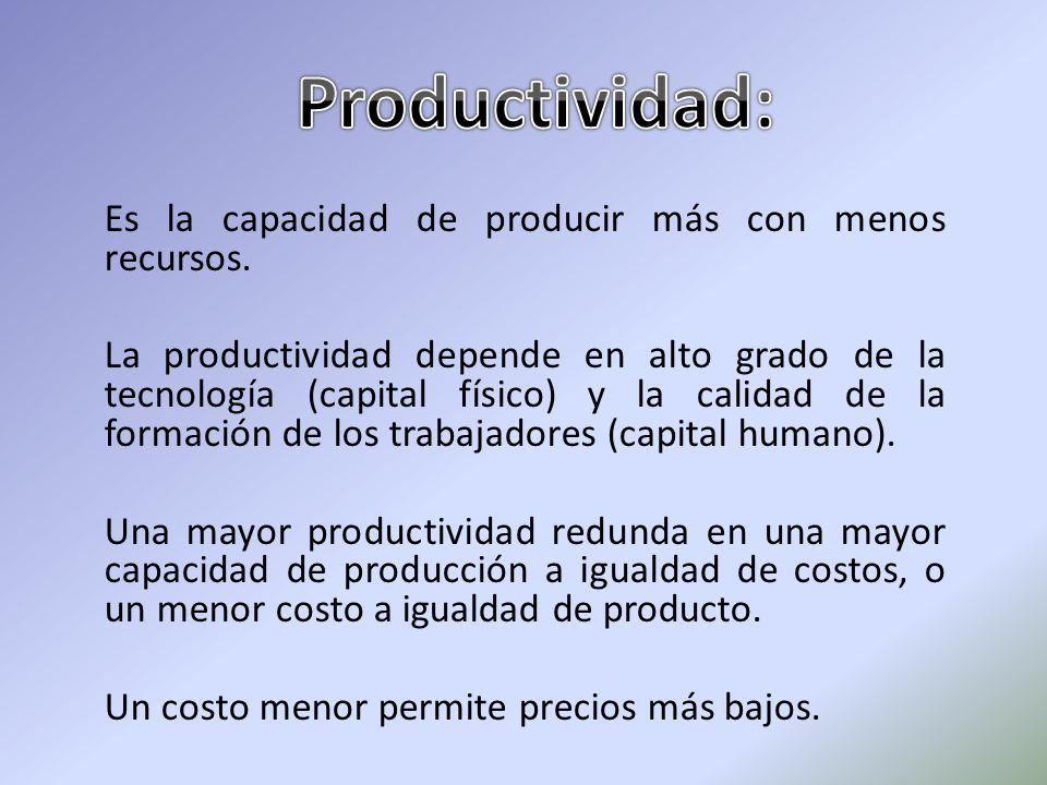 Es la capacidad de producir más con menos recursos. La productividad depende en alto grado de la tecnología (capital físico) y la calidad de la formac