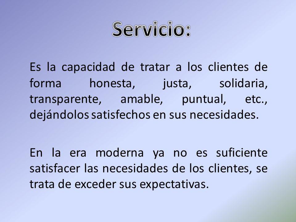 Es la capacidad de tratar a los clientes de forma honesta, justa, solidaria, transparente, amable, puntual, etc., dejándolos satisfechos en sus necesi