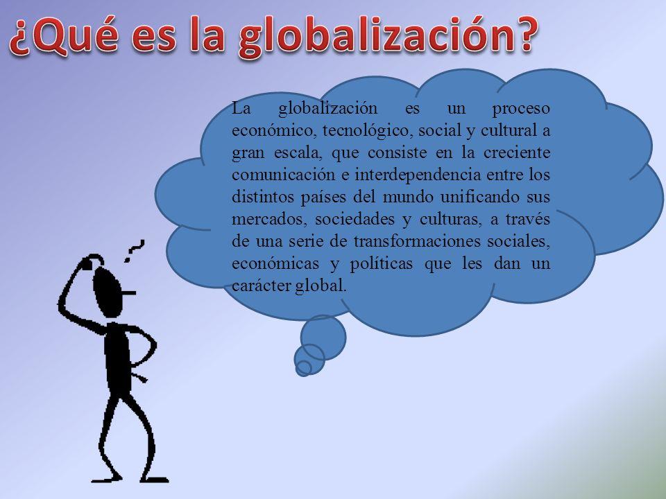 La globalización es un proceso económico, tecnológico, social y cultural a gran escala, que consiste en la creciente comunicación e interdependencia e