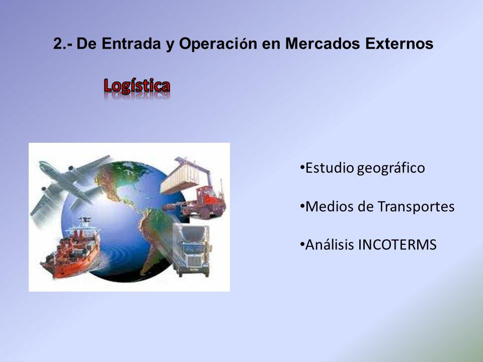 2.- De Entrada y Operaci ó n en Mercados Externos Estudio geográfico Medios de Transportes Análisis INCOTERMS
