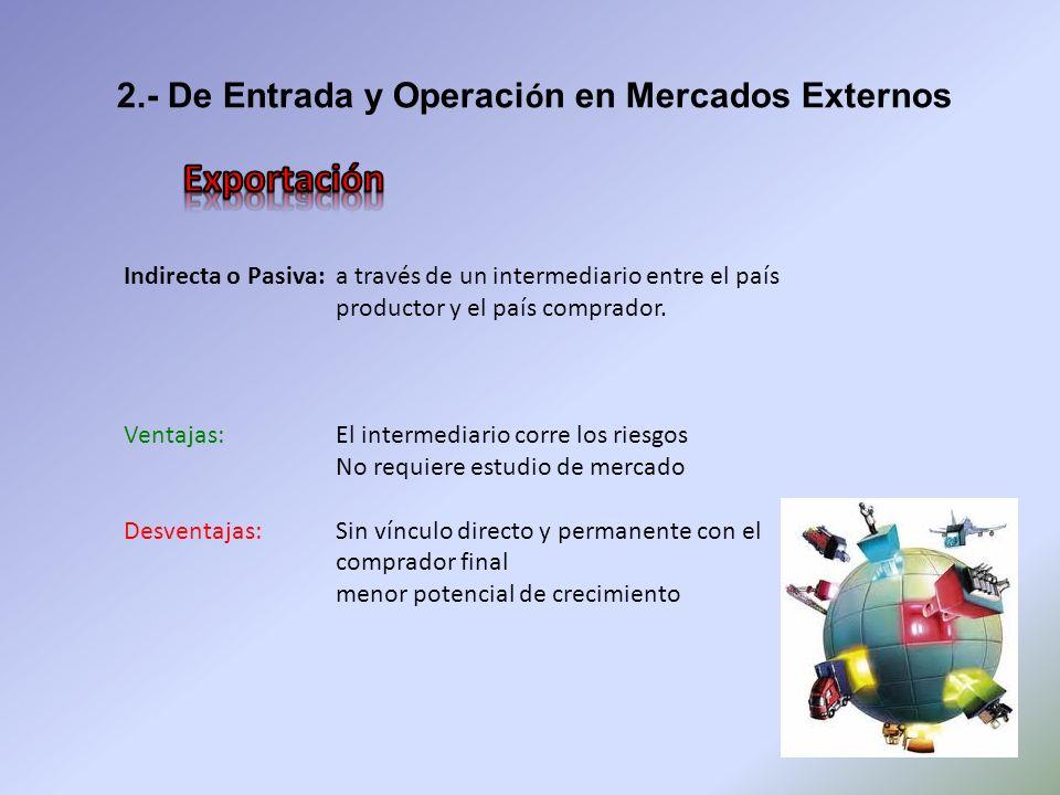 2.- De Entrada y Operaci ó n en Mercados Externos Indirecta o Pasiva: a través de un intermediario entre el país productor y el país comprador. Ventaj
