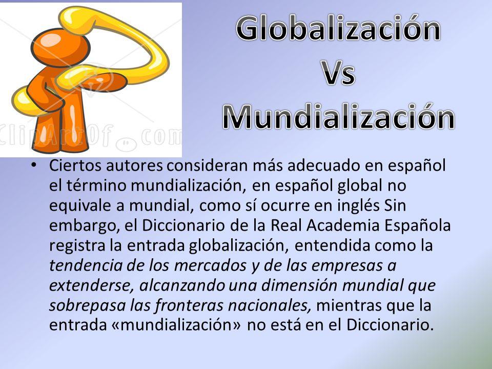 Ciertos autores consideran más adecuado en español el término mundialización, en español global no equivale a mundial, como sí ocurre en inglés Sin em