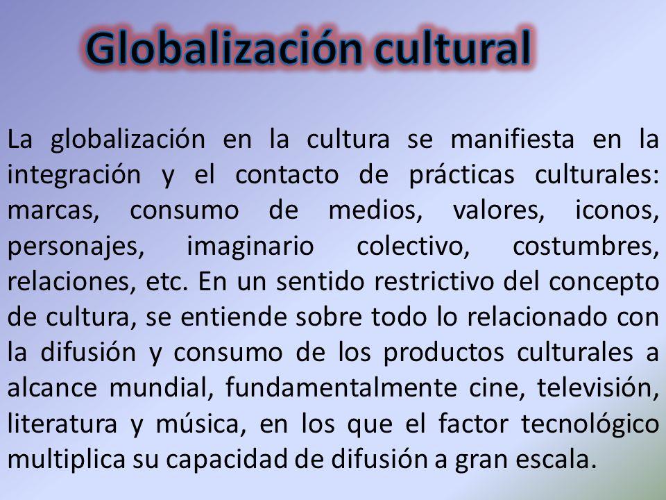 La globalización en la cultura se manifiesta en la integración y el contacto de prácticas culturales: marcas, consumo de medios, valores, iconos, pers