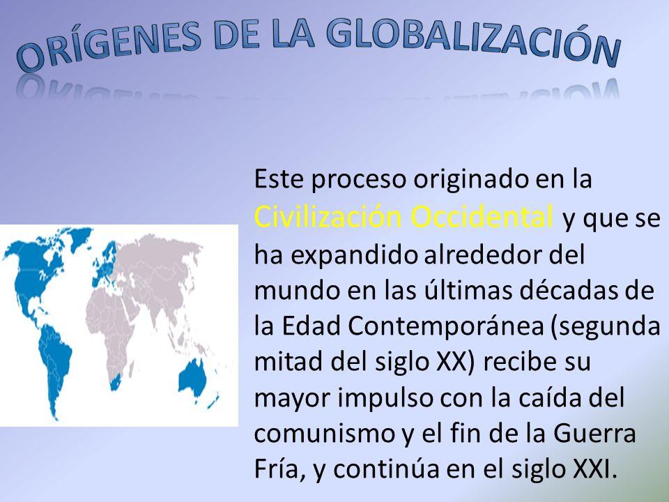 Este proceso originado en la Civilización Occidental y que se ha expandido alrededor del mundo en las últimas décadas de la Edad Contemporánea (segund