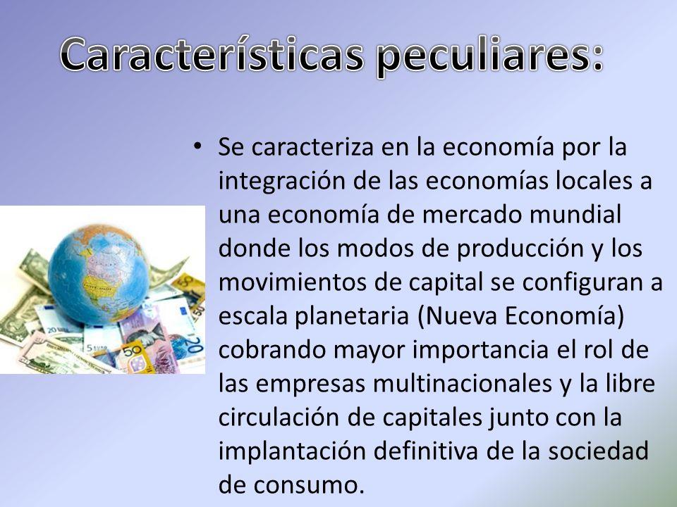Se caracteriza en la economía por la integración de las economías locales a una economía de mercado mundial donde los modos de producción y los movimi
