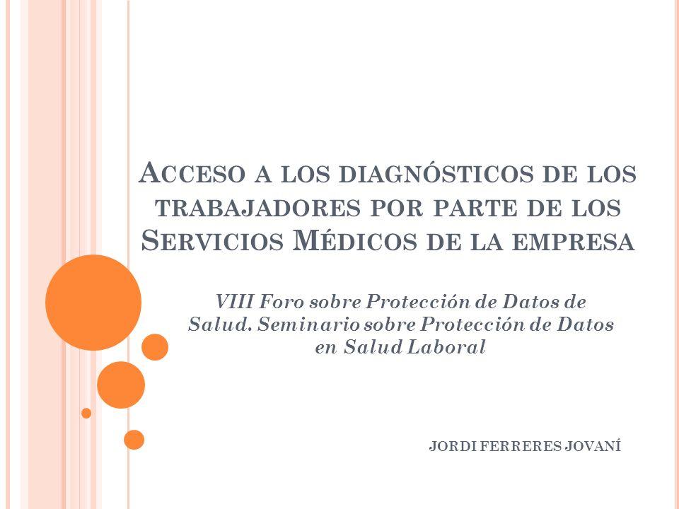 A CCESO A LOS DIAGNÓSTICOS DE LOS TRABAJADORES POR PARTE DE LOS S ERVICIOS M ÉDICOS DE LA EMPRESA VIII Foro sobre Protección de Datos de Salud.